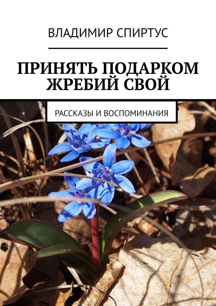 Книга Принять подарком жребийсвой. Рассказы ивоспоминания, автор: Владимир Спиртус