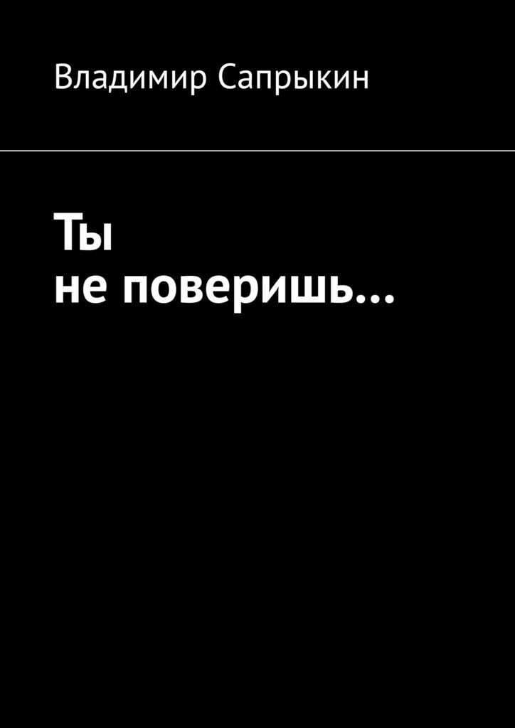 Книга Ты не поверишь… Прозаические миниатюры, автор: Владимир Сапрыкин
